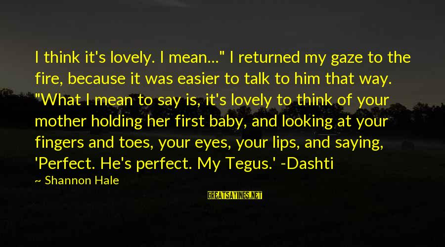 """Looking At Him Sayings By Shannon Hale: I think it's lovely. I mean..."""" I returned my gaze to the fire, because it"""