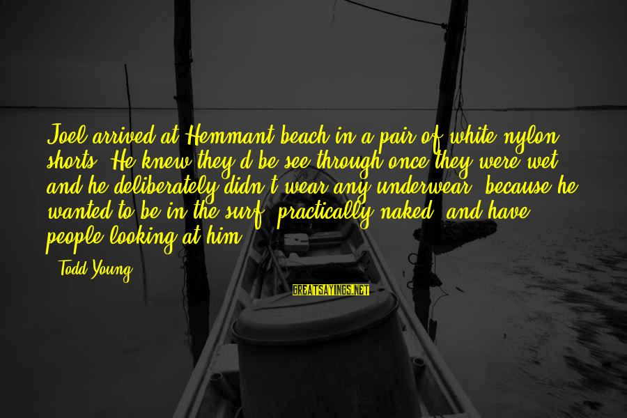 Looking At Him Sayings By Todd Young: Joel arrived at Hemmant beach in a pair of white nylon shorts. He knew they'd