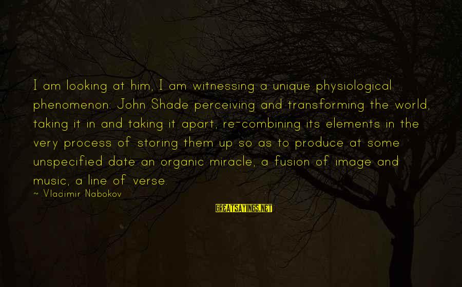 Looking At Him Sayings By Vladimir Nabokov: I am looking at him, I am witnessing a unique physiological phenomenon: John Shade perceiving