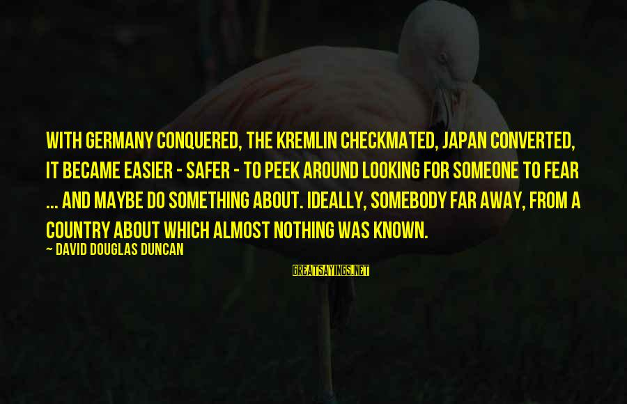Looking Far Away Sayings By David Douglas Duncan: With Germany conquered, the Kremlin checkmated, Japan converted, it became easier - safer - to