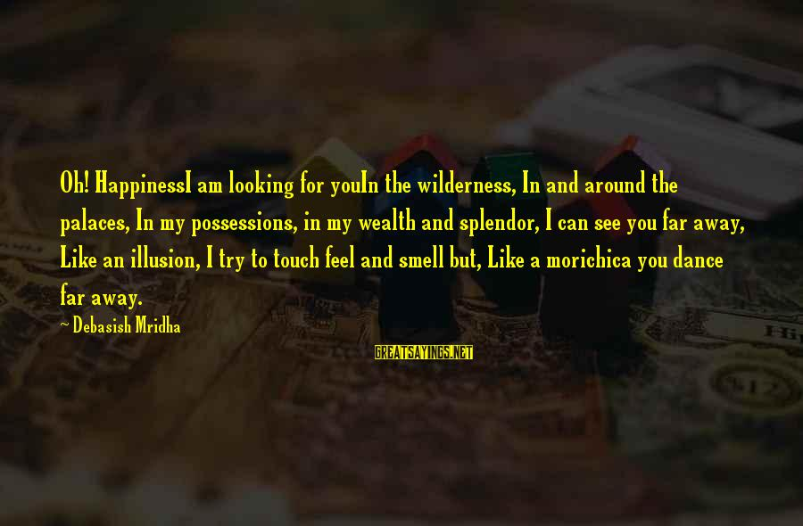 Looking Far Away Sayings By Debasish Mridha: Oh! HappinessI am looking for youIn the wilderness, In and around the palaces, In my
