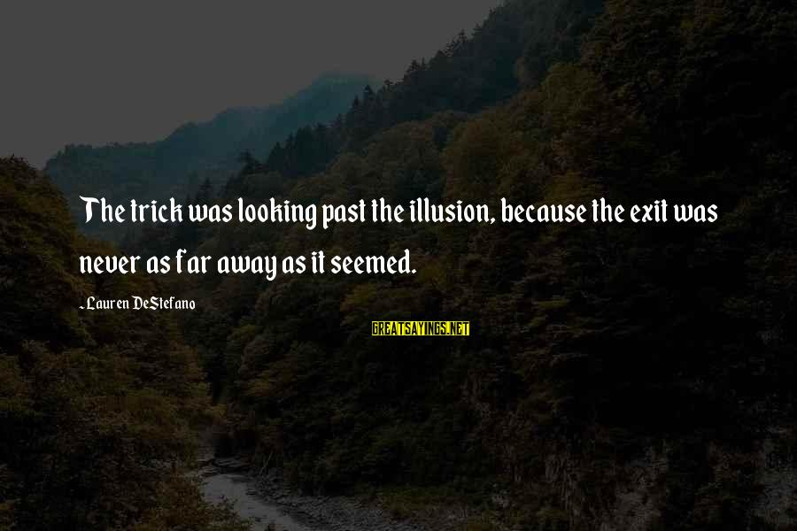 Looking Far Away Sayings By Lauren DeStefano: The trick was looking past the illusion, because the exit was never as far away