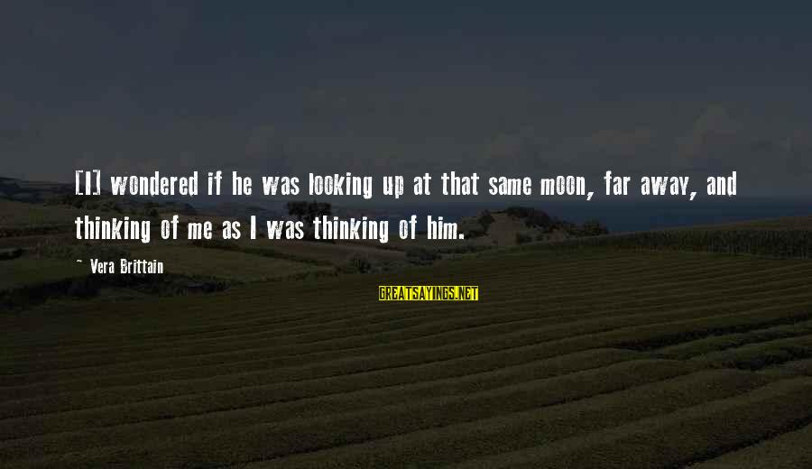 Looking Far Away Sayings By Vera Brittain: [I] wondered if he was looking up at that same moon, far away, and thinking