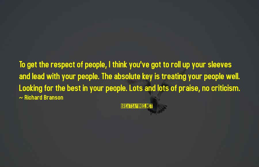 Looking For Richard Sayings By Richard Branson: To get the respect of people, I think you've got to roll up your sleeves