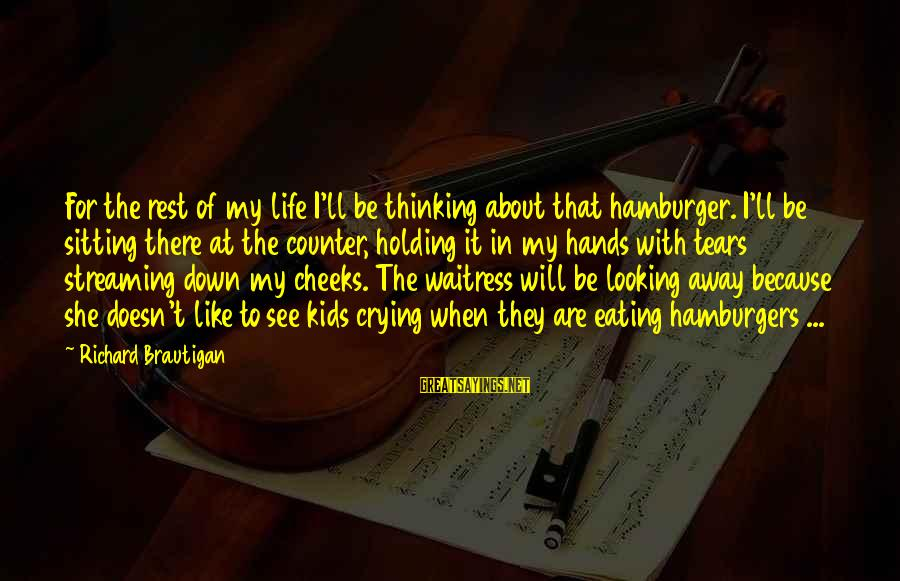 Looking For Richard Sayings By Richard Brautigan: For the rest of my life I'll be thinking about that hamburger. I'll be sitting