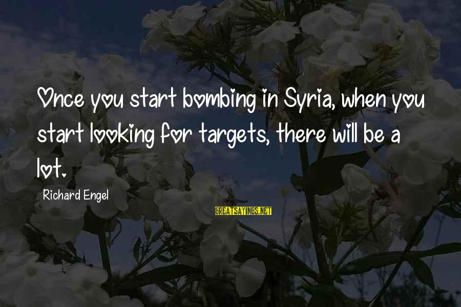 Looking For Richard Sayings By Richard Engel: Once you start bombing in Syria, when you start looking for targets, there will be