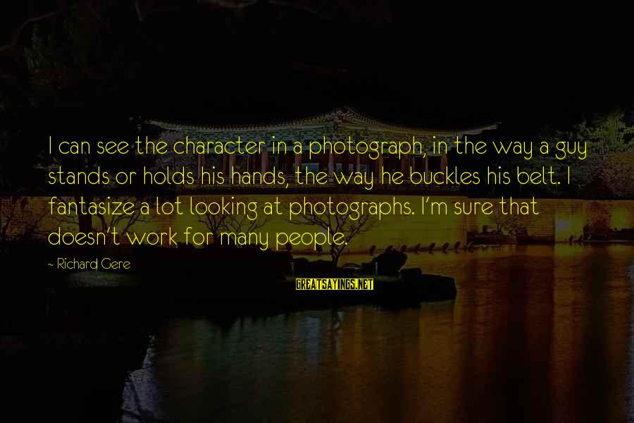 Looking For Richard Sayings By Richard Gere: I can see the character in a photograph, in the way a guy stands or