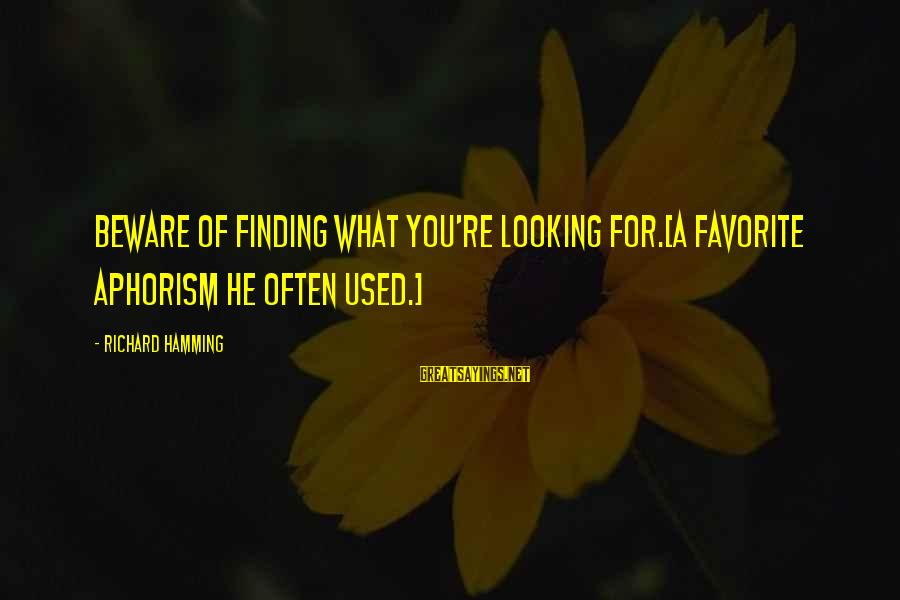 Looking For Richard Sayings By Richard Hamming: Beware of finding what you're looking for.[A favorite aphorism he often used.]