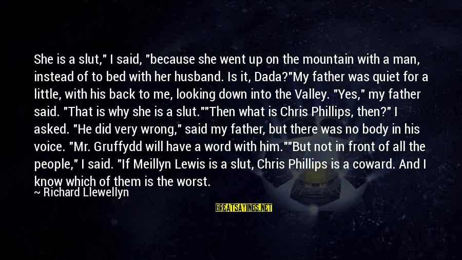 """Looking For Richard Sayings By Richard Llewellyn: She is a slut,"""" I said, """"because she went up on the mountain with a"""