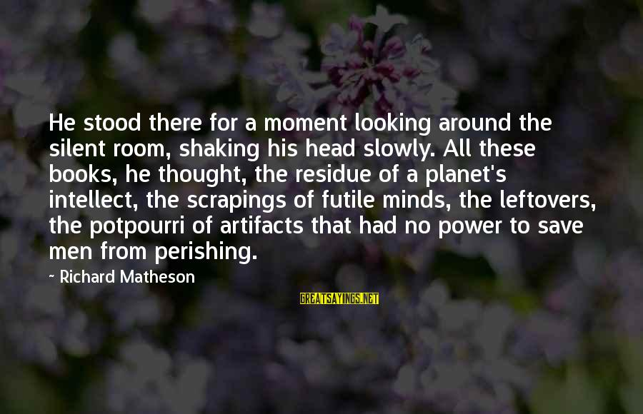 Looking For Richard Sayings By Richard Matheson: He stood there for a moment looking around the silent room, shaking his head slowly.