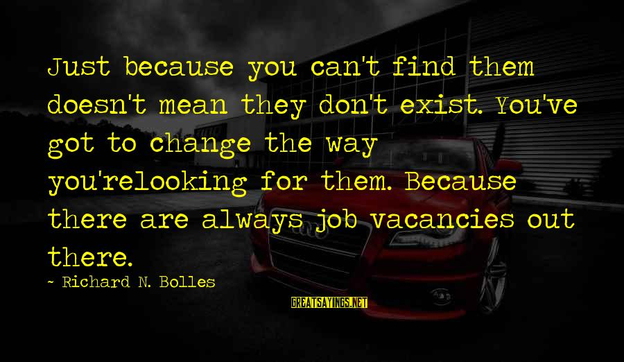 Looking For Richard Sayings By Richard N. Bolles: Just because you can't find them doesn't mean they don't exist. You've got to change