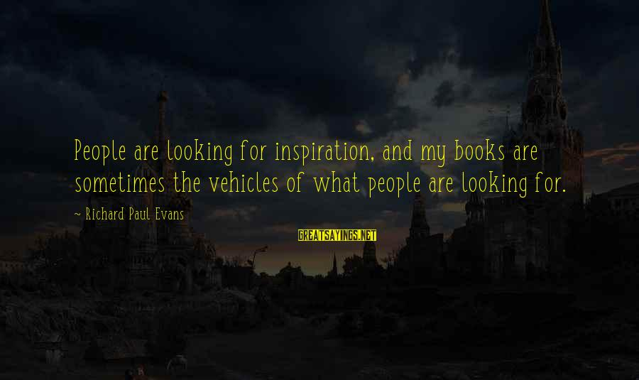Looking For Richard Sayings By Richard Paul Evans: People are looking for inspiration, and my books are sometimes the vehicles of what people