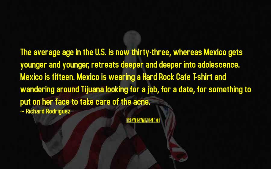 Looking For Richard Sayings By Richard Rodriguez: The average age in the U.S. is now thirty-three, whereas Mexico gets younger and younger,
