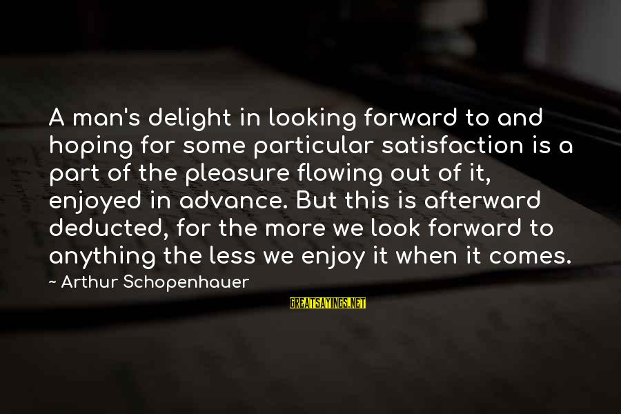 Looking Forward To Sayings By Arthur Schopenhauer: A man's delight in looking forward to and hoping for some particular satisfaction is a