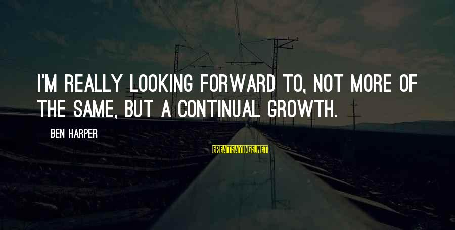 Looking Forward To Sayings By Ben Harper: I'm really looking forward to, not more of the same, but a continual growth.