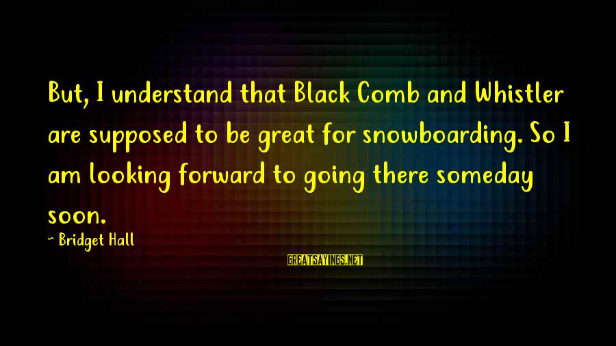 Looking Forward To Sayings By Bridget Hall: But, I understand that Black Comb and Whistler are supposed to be great for snowboarding.