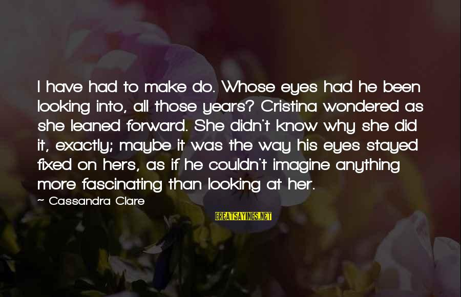 Looking Forward To Sayings By Cassandra Clare: I have had to make do. Whose eyes had he been looking into, all those