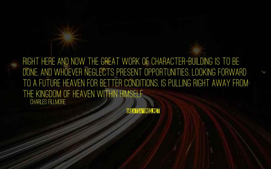 Looking Forward To Sayings By Charles Fillmore: Right here and now the great work of character-building is to be done, and whoever