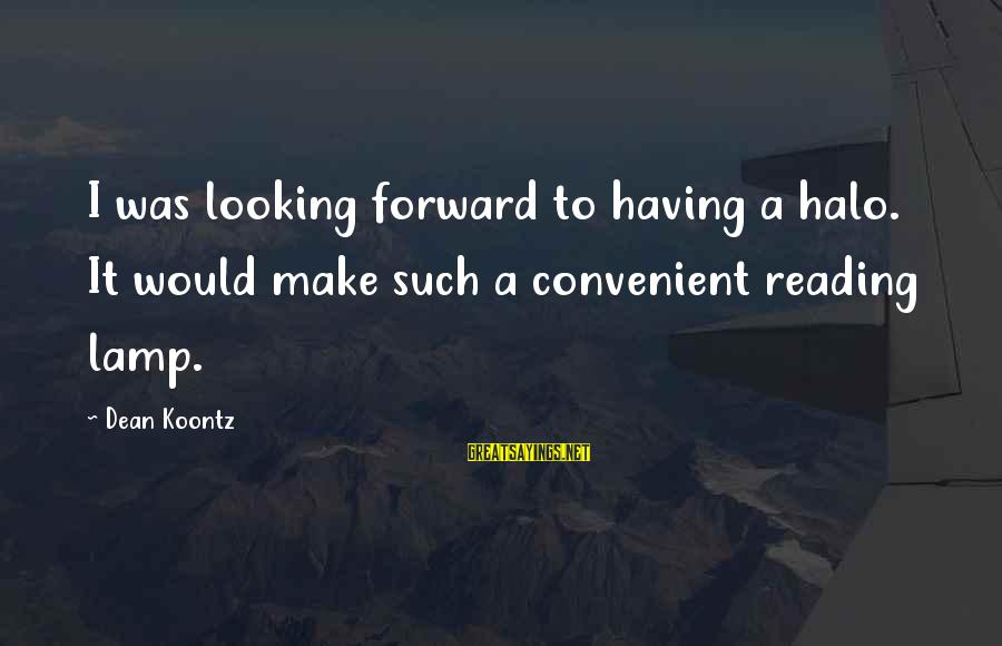 Looking Forward To Sayings By Dean Koontz: I was looking forward to having a halo. It would make such a convenient reading