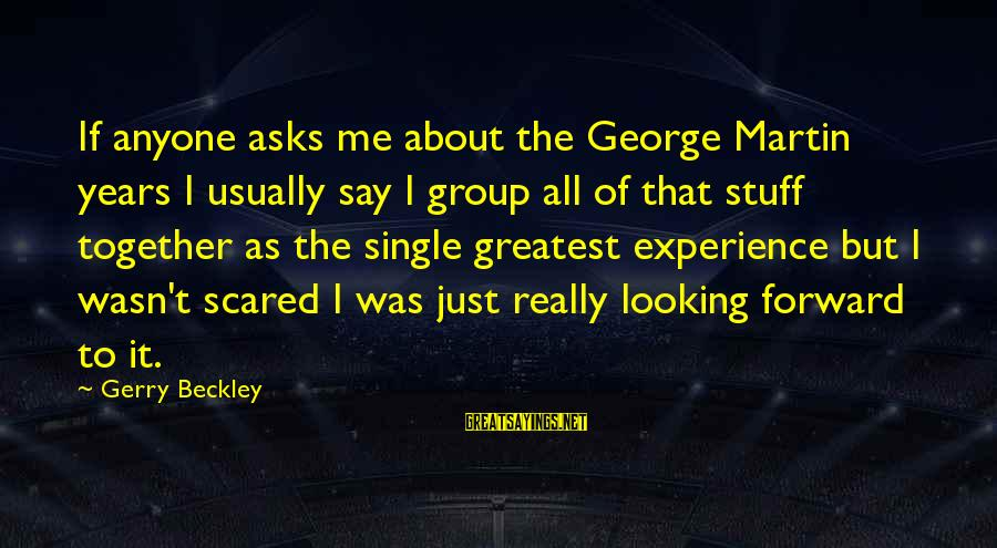 Looking Forward To Sayings By Gerry Beckley: If anyone asks me about the George Martin years I usually say I group all