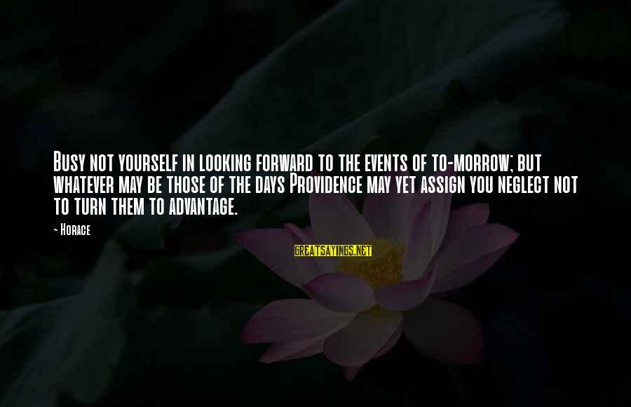 Looking Forward To Sayings By Horace: Busy not yourself in looking forward to the events of to-morrow; but whatever may be