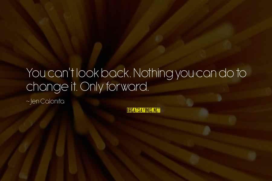 Looking Forward To Sayings By Jen Calonita: You can't look back. Nothing you can do to change it. Only forward.