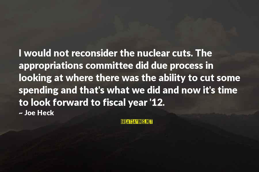 Looking Forward To Sayings By Joe Heck: I would not reconsider the nuclear cuts. The appropriations committee did due process in looking