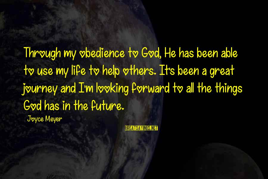 Looking Forward To Sayings By Joyce Meyer: Through my obedience to God, He has been able to use my life to help