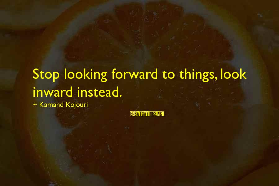 Looking Forward To Sayings By Kamand Kojouri: Stop looking forward to things, look inward instead.