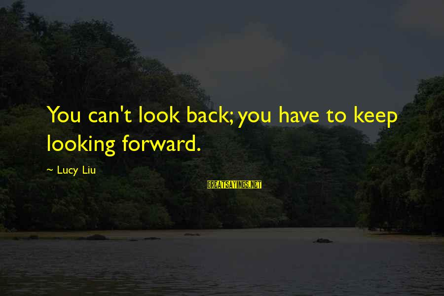 Looking Forward To Sayings By Lucy Liu: You can't look back; you have to keep looking forward.