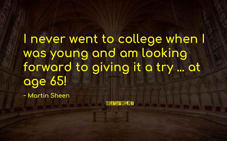 Looking Forward To Sayings By Martin Sheen: I never went to college when I was young and am looking forward to giving