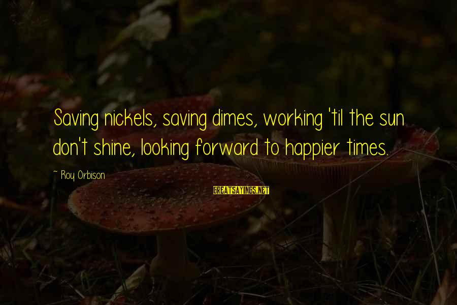Looking Forward To Sayings By Roy Orbison: Saving nickels, saving dimes, working 'til the sun don't shine, looking forward to happier times.