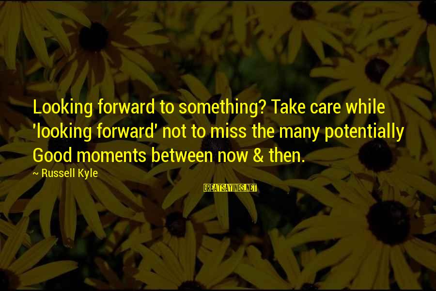 Looking Forward To Sayings By Russell Kyle: Looking forward to something? Take care while 'looking forward' not to miss the many potentially