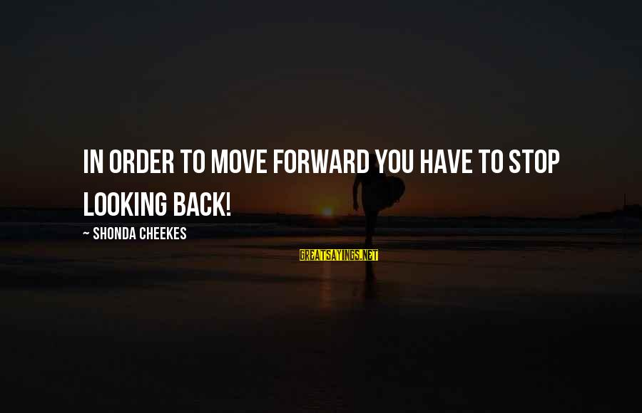 Looking Forward To Sayings By Shonda Cheekes: in order to move forward you have to stop looking back!