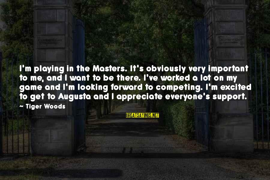 Looking Forward To Sayings By Tiger Woods: I'm playing in the Masters. It's obviously very important to me, and I want to