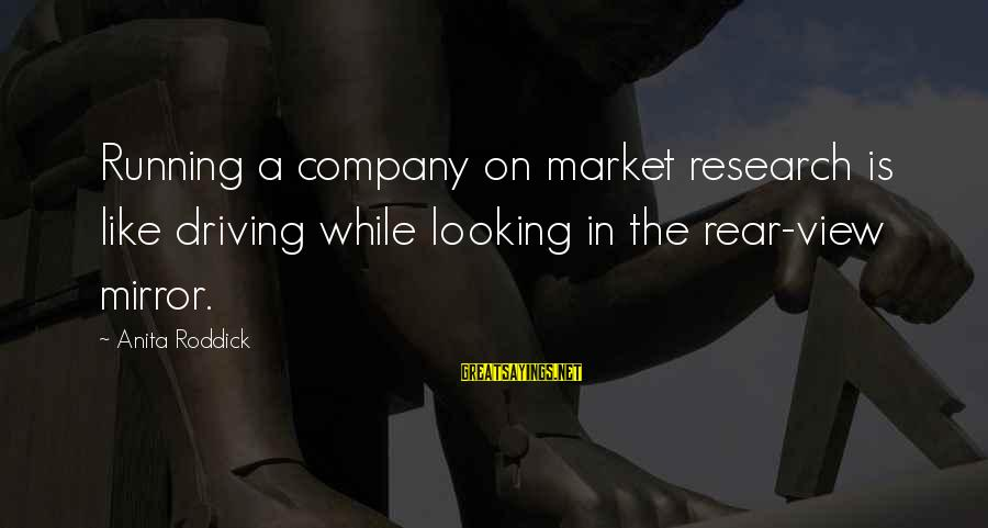 Looking In A Mirror Sayings By Anita Roddick: Running a company on market research is like driving while looking in the rear-view mirror.