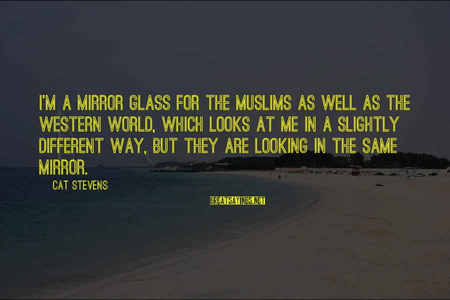 Looking In A Mirror Sayings By Cat Stevens: I'm a mirror glass for the Muslims as well as the Western world, which looks