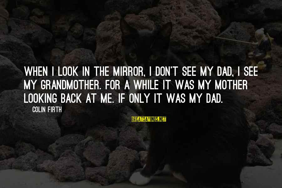 Looking In A Mirror Sayings By Colin Firth: When I look in the mirror, I don't see my Dad, I see my grandmother.