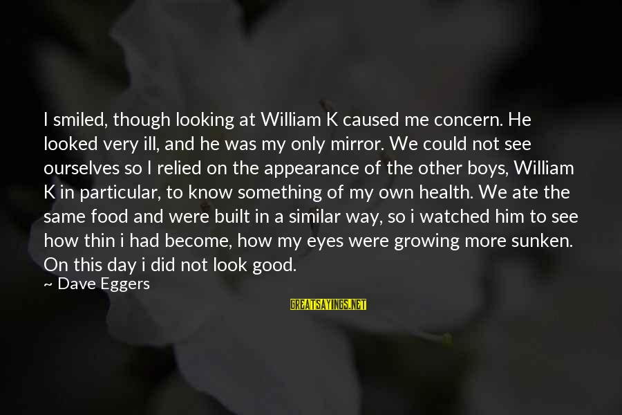 Looking In A Mirror Sayings By Dave Eggers: I smiled, though looking at William K caused me concern. He looked very ill, and