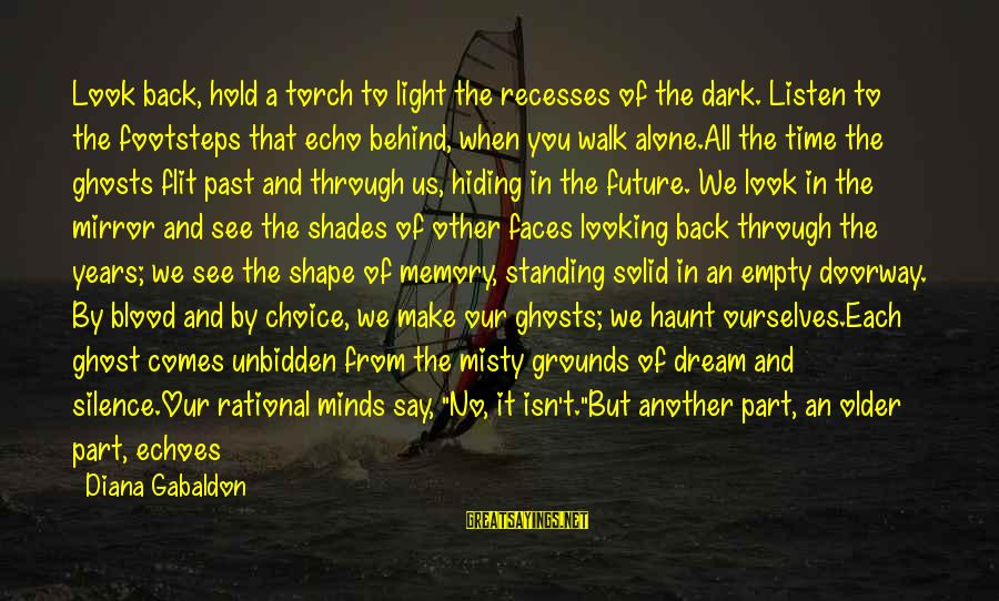 Looking In A Mirror Sayings By Diana Gabaldon: Look back, hold a torch to light the recesses of the dark. Listen to the