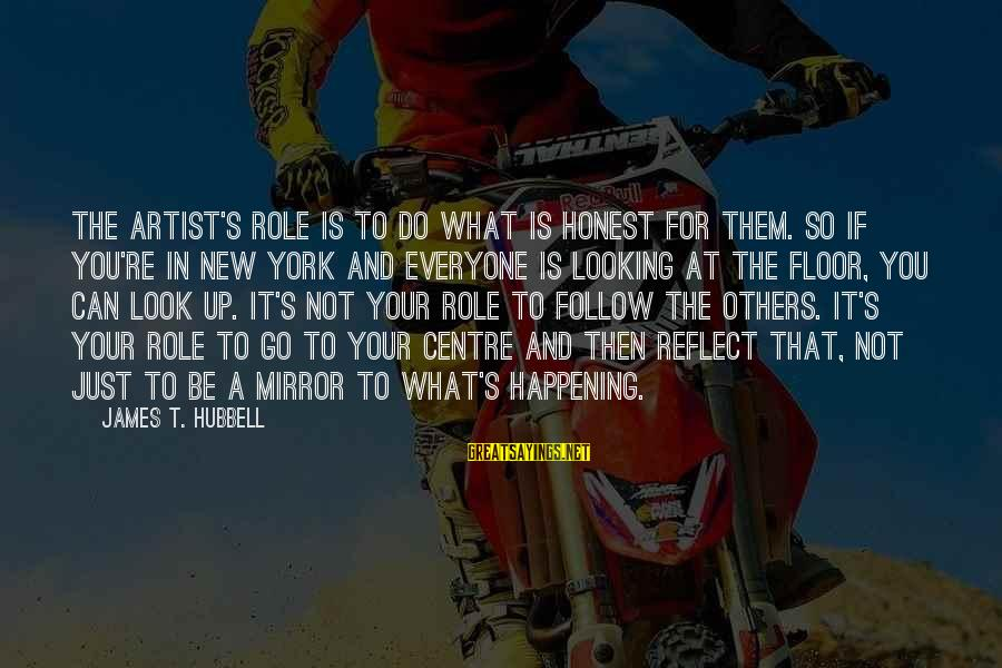 Looking In A Mirror Sayings By James T. Hubbell: The artist's role is to do what is honest for them. So if you're in