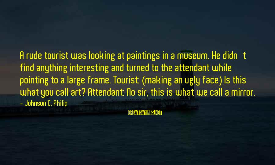 Looking In A Mirror Sayings By Johnson C. Philip: A rude tourist was looking at paintings in a museum. He didn't find anything interesting