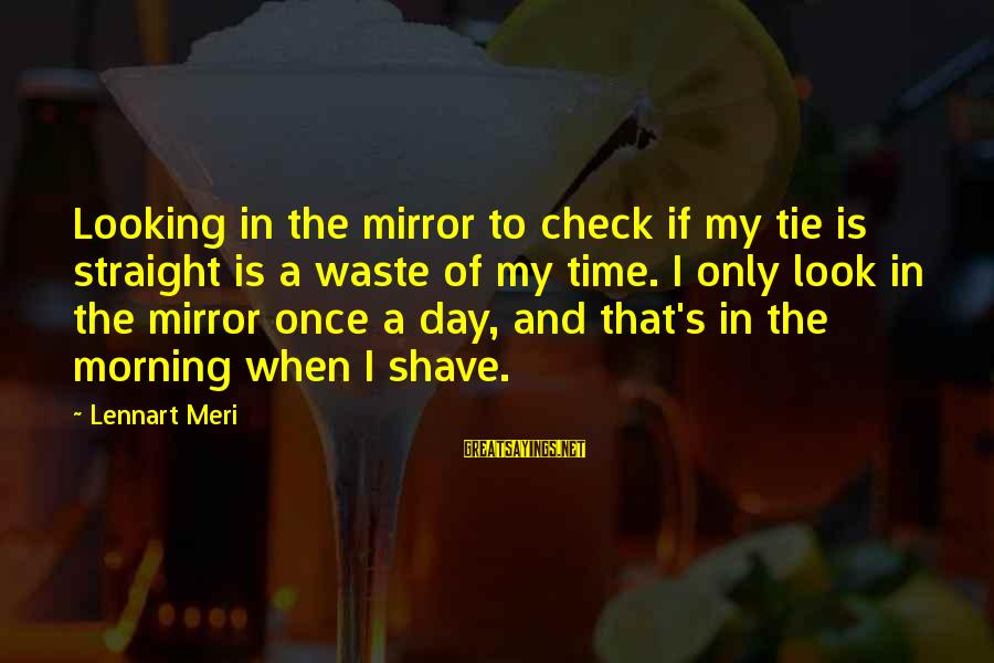 Looking In A Mirror Sayings By Lennart Meri: Looking in the mirror to check if my tie is straight is a waste of