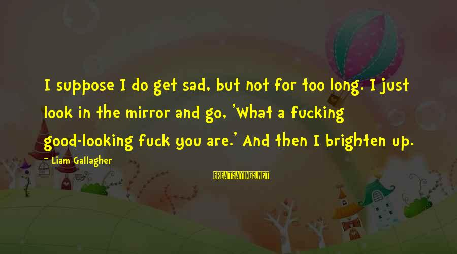 Looking In A Mirror Sayings By Liam Gallagher: I suppose I do get sad, but not for too long. I just look in