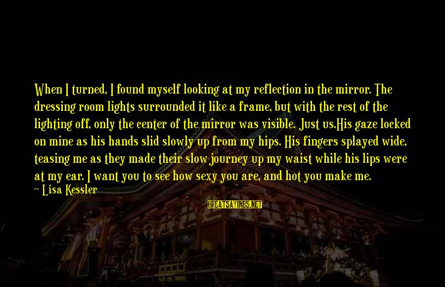 Looking In A Mirror Sayings By Lisa Kessler: When I turned, I found myself looking at my reflection in the mirror. The dressing