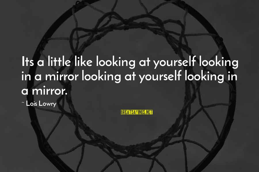 Looking In A Mirror Sayings By Lois Lowry: Its a little like looking at yourself looking in a mirror looking at yourself looking