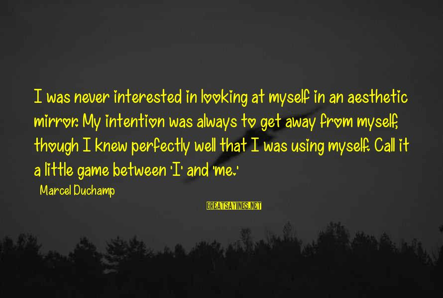 Looking In A Mirror Sayings By Marcel Duchamp: I was never interested in looking at myself in an aesthetic mirror. My intention was
