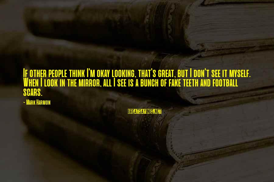 Looking In A Mirror Sayings By Mark Harmon: If other people think I'm okay looking, that's great, but I don't see it myself.