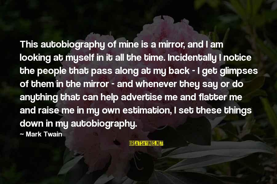 Looking In A Mirror Sayings By Mark Twain: This autobiography of mine is a mirror, and I am looking at myself in it