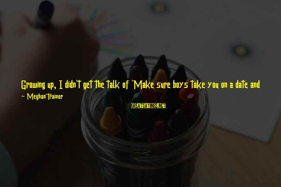 Looking In A Mirror Sayings By Meghan Trainor: Growing up, I didn't get the talk of 'Make sure boys take you on a